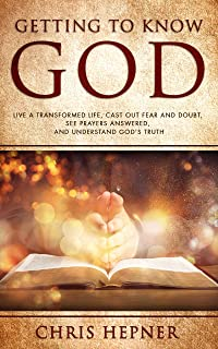 Getting To Know God: Live A Transformed Life, Cast Out Fear And Doubt, See Prayers Answers, And Understand God's Truth