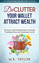 Declutter Your Wallet Attract Wealth: The Secret to Attracting Abundance, Prosperity, Manifesting Money and Transforming Y...