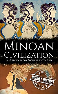 Minoan Civilization: A History from Beginning to End (Ancient Civilizations)