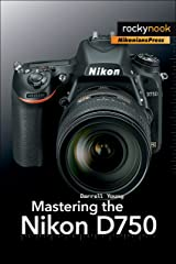 Mastering the Nikon D750 (The Mastering Camera Guide Series) Kindle Edition