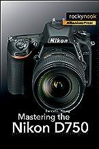 Mastering the Nikon D750 (The Mastering Camera Guide Series)