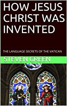 HOW JESUS CHRIST WAS INVENTED: THE LANGUAGE SECRETS OF THE VATICAN
