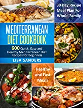 Mediterranean Diet Cookbook: 600 Quick, Easy and Healthy Mediterranean Diet Recipes for Beginners: Healthy and Fast Meals with 30 Day Recipe Meal Plan For Whole Family