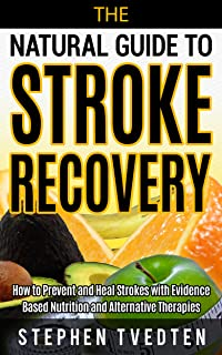 The Natural Guide to Stroke Recovery: How to Prevent and Heal Strokes with Evidence Based Nutrition and Alternative Therapies