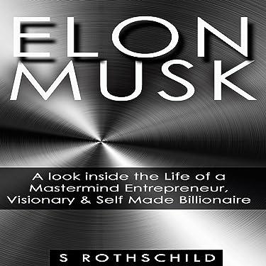 Elon Musk: A Look inside the Life of a Mastermind Entrepreneur, Visionary, & Self Made Billionaire