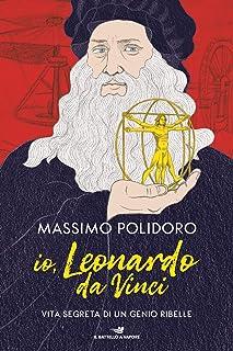 Io, Leonardo da Vinci. Vita segreta di un genio ribelle
