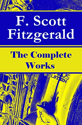 The Complete Works of F. Scott Fitzgerald: The Great Gatsby, Tender Is the Night, This Side of Paradise, The Curious Case of Benjamin Button, The Beautiful ... of the Last Tycoon and many more stories…