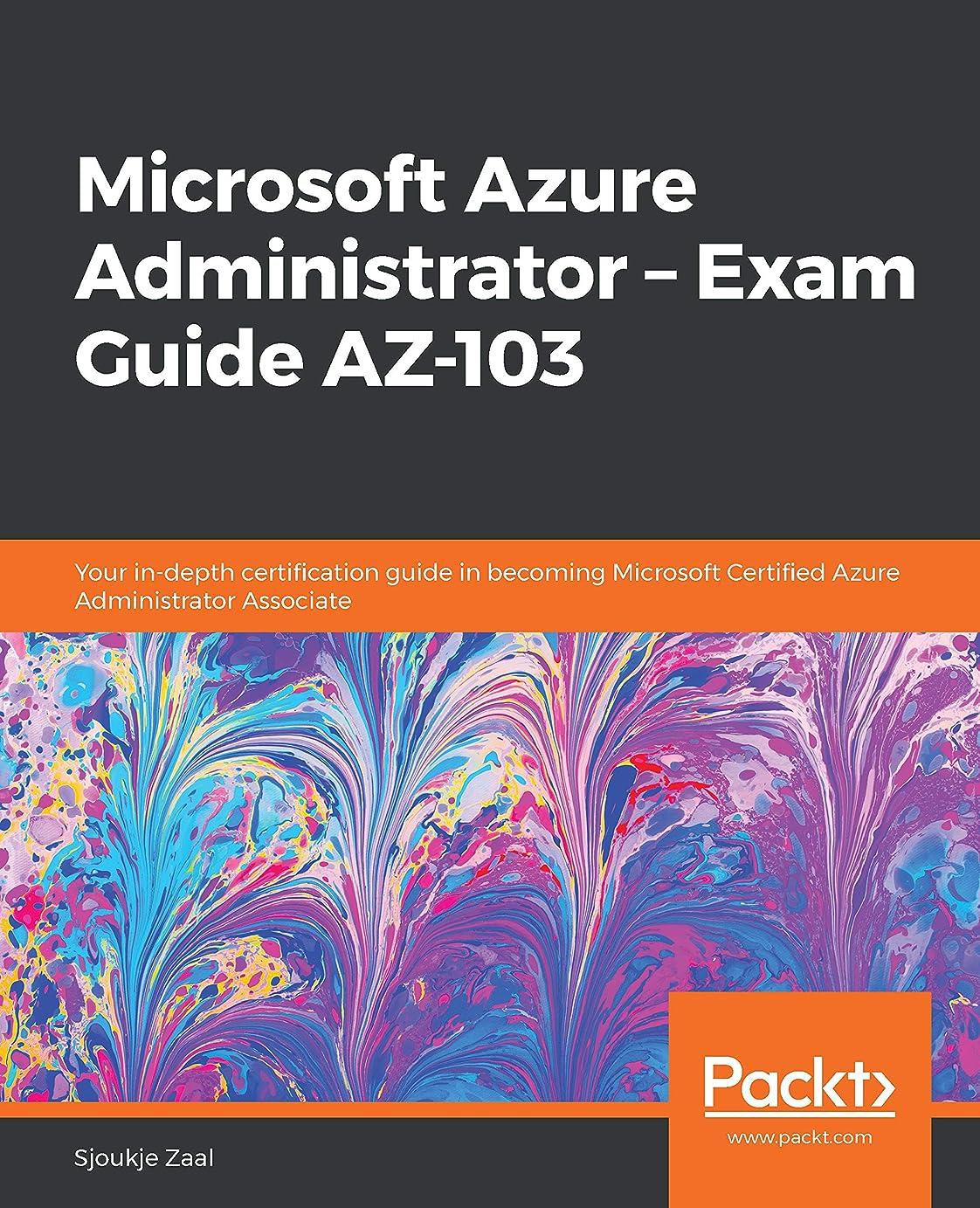 限界いとこ洞察力のあるMicrosoft Azure Administrator – Exam Guide AZ-103: Your in-depth certification guide in becoming Microsoft Certified Azure Administrator Associate (English Edition)