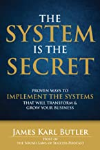 The System is the Secret: Proven Ways to Implement the Systems that Will Transform and Grow Your Business