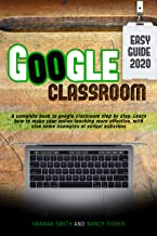 GOOGLE CLASSROOM 2020 AN EASY GUIDE : A complete book to google classroom step by step. Learn how to make your online teac...