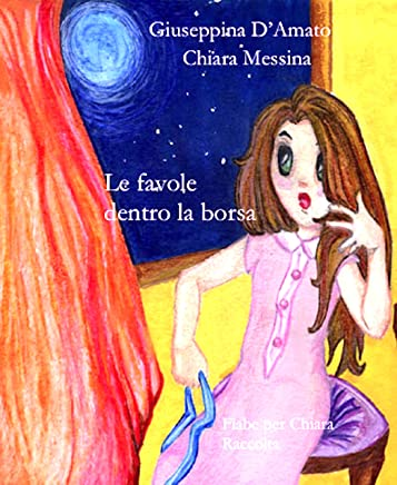 Le favole dentro la borsa: fiabe per Chiara. (Raccolta 1982 - 1995)