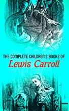 The Complete Children's Books of Lewis Carroll (Illustrated Edition): Alice in Wonderland, Through the Looking-Glass, Sylv...