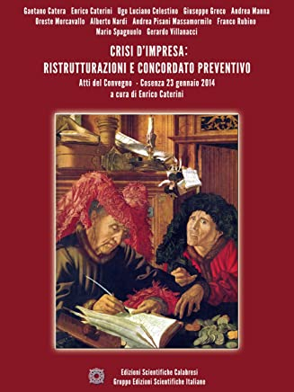Crisi dimpresa: ristrutturazioni e concordato preventivo: Atti del Convegno - Cosenza 23 gennaio 2014 - a cura di Enrico Caterini