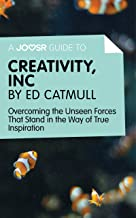 A Joosr Guide to... Creativity, Inc by Ed Catmull: Overcoming the Unseen Forces That Stand in the Way of True Inspiration