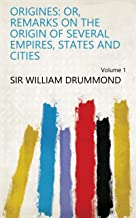 Origines: Or, Remarks on the Origin of Several Empires, States and Cities Volume 1