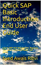Quick SAP Basic Introduction End User Guide: Learn SAP GUI Navigation, Reports, Tips and Tricks with Basic SAP Skills (SAP Basics Book 1)