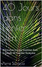 40 Jours dans l'enfer vert: Récit d'un voyage extrême dans la jungle de Guyane française