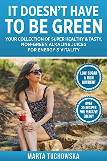It Doesn't Have to Be Green: Your Collection of Super Healthy, Tasty, Non-Green Alkaline Juices for Energy and Vitality (A...