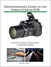 Photographer's Guide to the Nikon Coolpix B700: Getting the Most from Nikon's Superzoom Camera (English Edition)