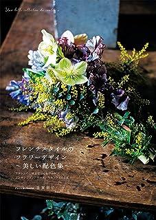 フレンチスタイルのフラワーデザイン ~美しい配色集~: フランスの伝統色でつくる ブーケ、コンポジション、リース、スワッグ150作品