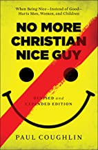 No More Christian Nice Guy: When Being Nice--Instead of Good--Hurts Men, Women, and Children