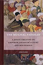 The Mughal Padshah: A Jesuit Treatise on Emperor Jahangir's Court and Household (Rulers & Elites)