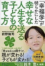 表紙: 「幸福学」が明らかにした 幸せな人生を送る子どもの育て方 | 前野隆司