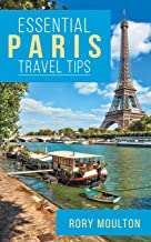 Essential Paris Travel Tips: Secrets, Advice & Insight for a Perfect Paris Vacation (Essential Europe Travel Tips Book 1)