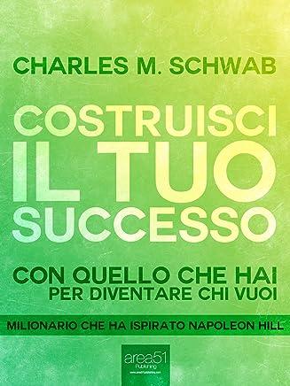 Costruisci il tuo successo: Con quello che hai per diventare chi vuoi (Il mondo di Napoleon Hill)