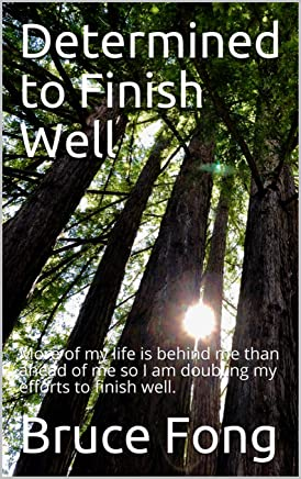 Determined to Finish Well: More of my life is behind me than ahead of me so I am doubling my efforts to finish well.