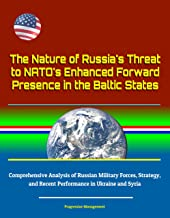 The Nature of Russia's Threat to NATO's Enhanced Forward Presence in the Baltic States - Comprehensive Analysis of Russian Military Forces, Strategy, and Recent Performance in Ukraine and Syria