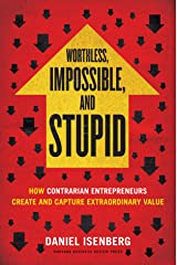 Worthless, Impossible and Stupid: How Contrarian Entrepreneurs Create and Capture Extraordinary Value Kindle Edition