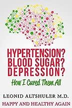 Hypertension? Blood Sugar? Depression?: How I Cured Them All