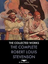 The Complete Robert Louis Stevenson: Novels, Short Stories, Travels, Non-Fiction, Plays and Poems