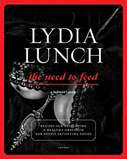 Lydia Lunch: The Need to Feed: Recipes for Developing a Healthy Obsession for Deeply Satisfying Foods