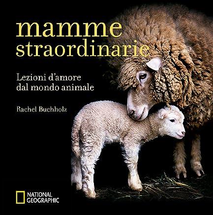 Mamme straordinarie. Lezioni damore dal mondo animale. Ediz. illustrata