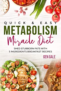 Quick & Easy Metabolism Miracle Diet: Shed Stubborn Fats With 5 Ingredients Breakfast Recipes (Metabolism Diet Book 2)