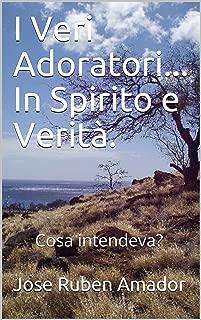 I veri adoratori... In spirito e verità. : Cosa intendeva? (Italian Edition)