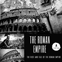 The Roman Empire: The Rise and Fall of the Roman Empire