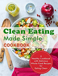 Clean Eating Made Simple Cookbook: A Healthy Cookbook with Delicious Whole-Food Recipes for Eating Clean