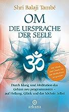 OM – Die Ursprache der Seele: Durch Klang und Meditation das Gehirn neu programmieren – auf Heilung , Glück und das höchst...