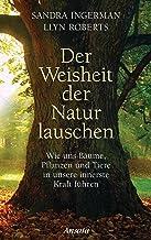 Der Weisheit der Natur lauschen: Wie uns Bäume, Pflanzen und Tiere in unsere innerste Kraft führen (German Edition)