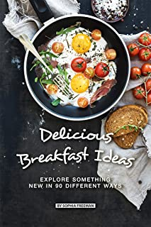 Delicious Breakfast Ideas: Explore Something New in 90 Different Ways
