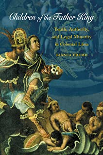 Children of the Father King: Youth, Authority, and Legal Minority in Colonial Lima