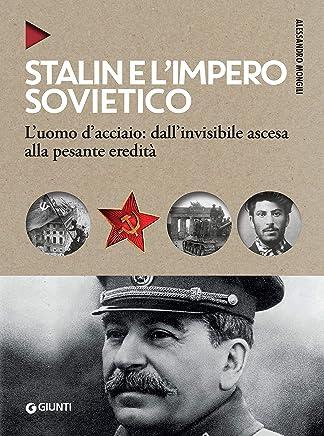 Stalin e limpero sovietico: Luomo dacciaio: dallinvisibile ascesa alla pesante eredità