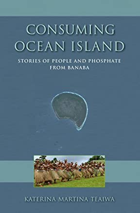 Consuming Ocean Island: Stories of People and Phosphate from Banaba (Tracking Globalization)