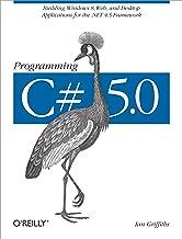 Programming C# 5.0: Building Windows 8, Web, and Desktop Applications for the .NET 4.5 Framework
