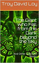 The Giant who Fell from the Dark beyond the Sky: And Other Collected Works