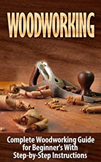 Woodworking: Woodworking Guide for Beginner's With Step-by-Step Instructions : Woodworking (Crafts and Hobbies, Woodworking Projects, Wood Toys, Furniture How to and Home Improvement, Carpentry)
