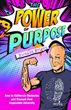 The Power of Purpose: How to obliterate obstacles and triumph over impossible adversity